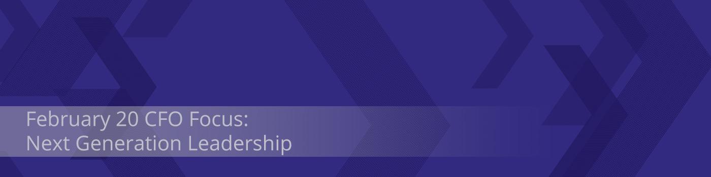 February 20 CFO Focus: Next Generation Leadership