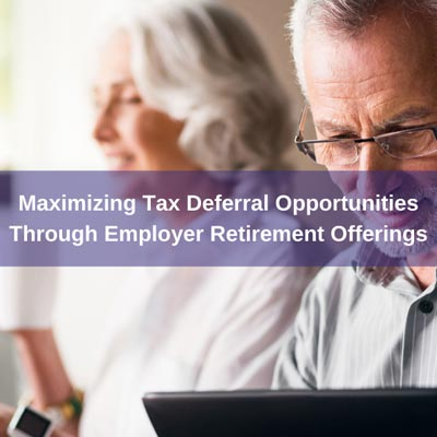maximizing Tax Deferral Opportunities Through Employer Retirement Offerings